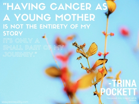 """Having cancer as a young mother is not the entirety of my story, it's only a small part of my journey."" (2)"