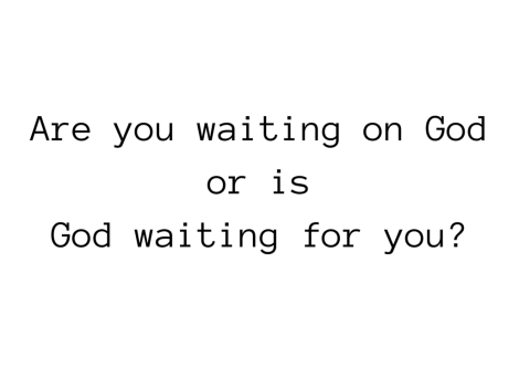 Are you waiting on God