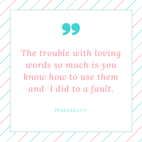 The trouble with loving words so much is you know how to use them. I did to a fault.