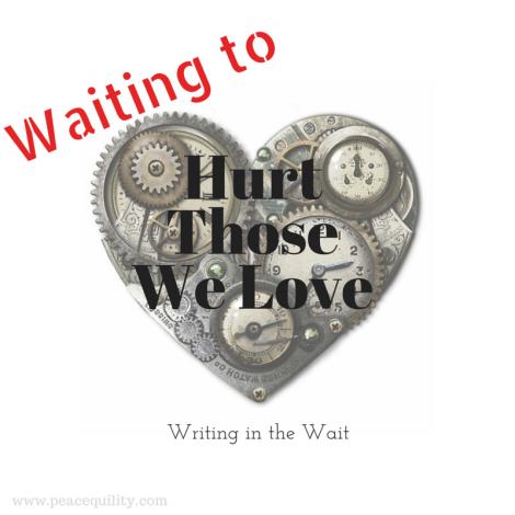 Waiting to Hurt Those We Love